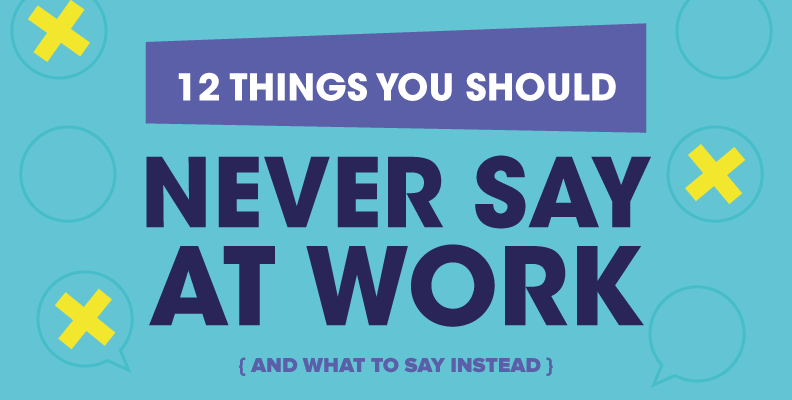12 Things You Should Never Say At Work (and what to say instead)